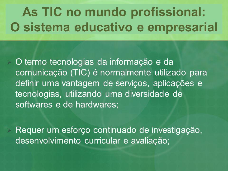 As TIC no mundo profissional: O sistema educativo e empresarial O termo tecnologias da informação e da comunicação (TIC) é normalmente utilizado para