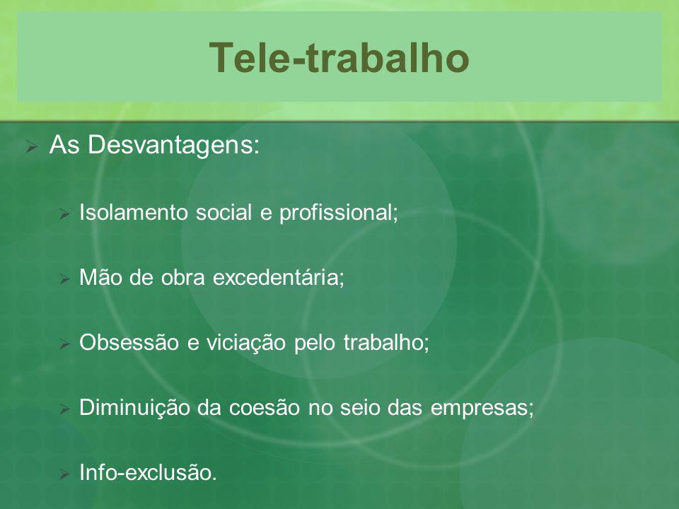 Tele-trabalho As Desvantagens: Isolamento social e profissional; Mão de obra excedentária; Obsessão e viciação pelo trabalho; Diminuição da coesão no