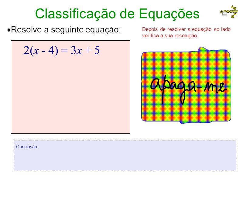 Classificação de Equações Resolve a seguinte equação: 2(x - 4) = 3x + 5 Depois de resolver a equação ao lado verifica a sua resolução.