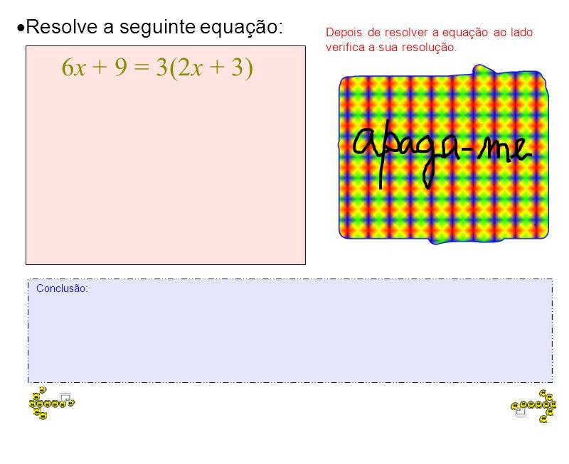 6x + 9 = 3(2x + 3) 6x + 9 = 6x + 9 6x - 6x = 9 - 9 0x = 0 Resolve a seguinte equação: 6x + 9 = 3(2x + 3) Depois de resolver a equação ao lado verifica a sua resolução.