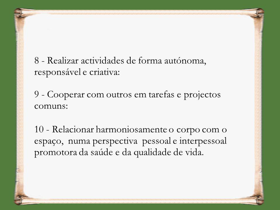 8 - Realizar actividades de forma autónoma, responsável e criativa: 9 - Cooperar com outros em tarefas e projectos comuns: 10 - Relacionar harmoniosam