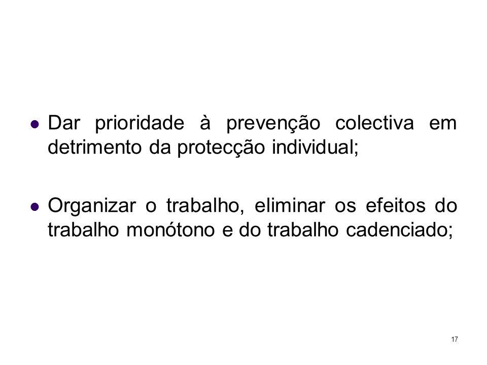 17 Dar prioridade à prevenção colectiva em detrimento da protecção individual; Organizar o trabalho, eliminar os efeitos do trabalho monótono e do trabalho cadenciado;
