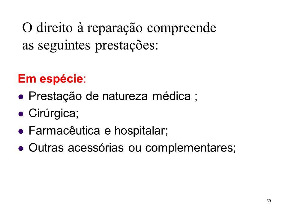 39 Em espécie: Prestação de natureza médica ; Cirúrgica; Farmacêutica e hospitalar; Outras acessórias ou complementares; O direito à reparação compreende as seguintes prestações:
