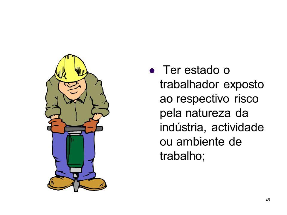 45 Ter estado o trabalhador exposto ao respectivo risco pela natureza da indústria, actividade ou ambiente de trabalho;