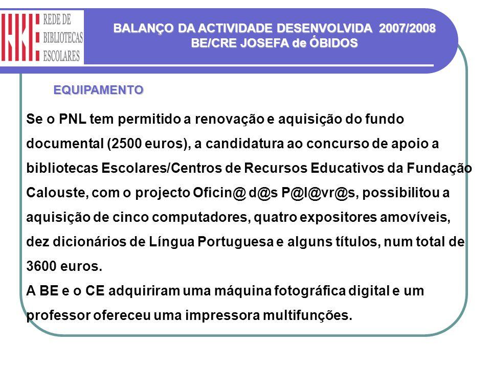 BALANÇO DA ACTIVIDADE DESENVOLVIDA 2007/2008 BE/CRE JOSEFA de ÓBIDOS EQUIPAMENTO Se o PNL tem permitido a renovação e aquisição do fundo documental (2500 euros), a candidatura ao concurso de apoio a bibliotecas Escolares/Centros de Recursos Educativos da Fundação Calouste, com o projecto Oficin@ d@s P@l@vr@s, possibilitou a aquisição de cinco computadores, quatro expositores amovíveis, dez dicionários de Língua Portuguesa e alguns títulos, num total de 3600 euros.