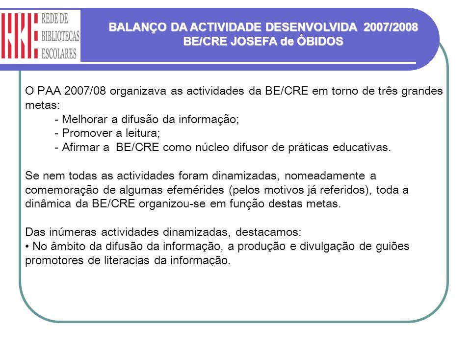BALANÇO DA ACTIVIDADE DESENVOLVIDA 2007/2008 BE/CRE JOSEFA de ÓBIDOS O PAA 2007/08 organizava as actividades da BE/CRE em torno de três grandes metas: - Melhorar a difusão da informação; - Promover a leitura; - Afirmar a BE/CRE como núcleo difusor de práticas educativas.