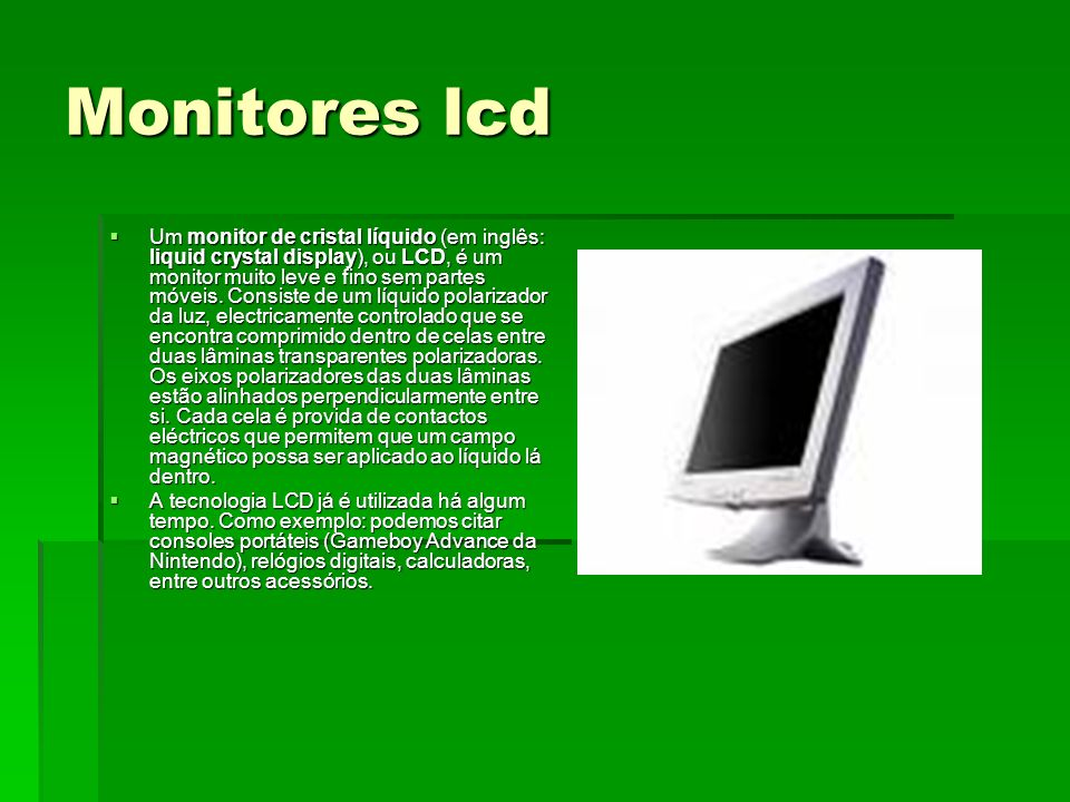 Monitores lcd Um monitor de cristal líquido (em inglês: liquid crystal display), ou LCD, é um monitor muito leve e fino sem partes móveis. Consiste de