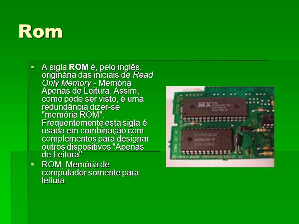 Rom A sigla ROM é, pelo inglês, originária das iniciais de Read Only Memory - Memória Apenas de Leitura. Assim, como pode ser visto, é uma redundância