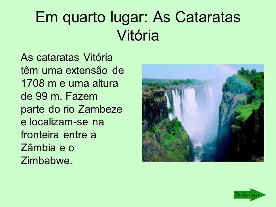 Em quarto lugar: As Cataratas Vitória As cataratas Vitória têm uma extensão de 1708 m e uma altura de 99 m. Fazem parte do rio Zambeze e localizam-se