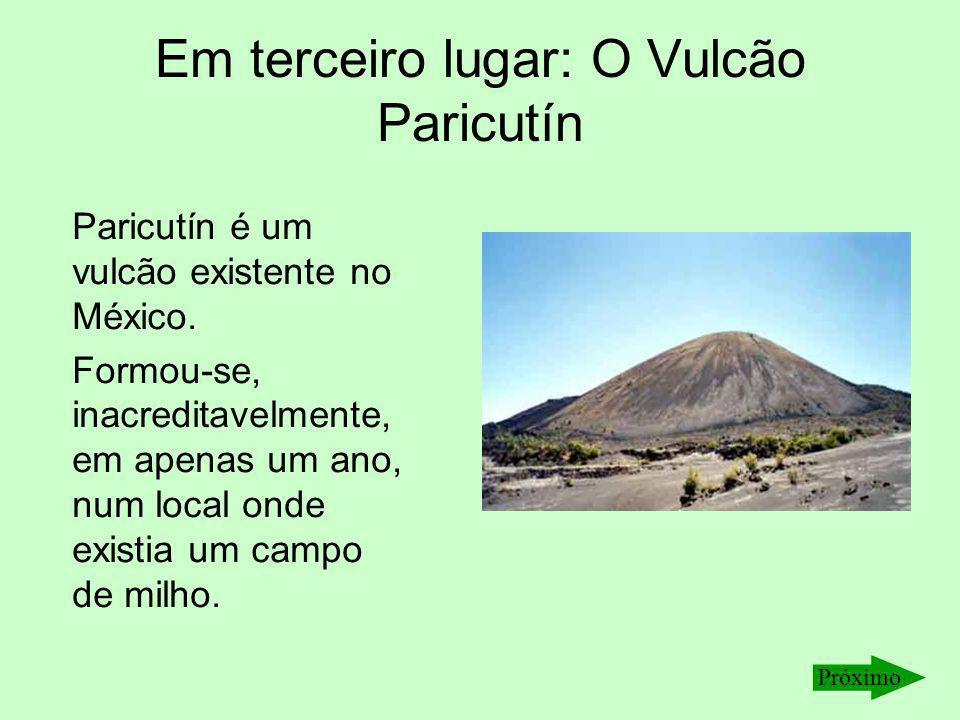 Em terceiro lugar: O Vulcão Paricutín Paricutín é um vulcão existente no México. Formou-se, inacreditavelmente, em apenas um ano, num local onde exist