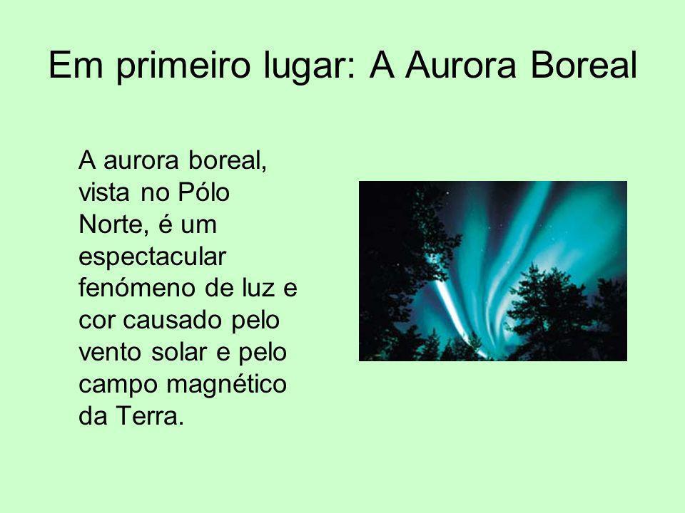 Em primeiro lugar: A Aurora Boreal A aurora boreal, vista no Pólo Norte, é um espectacular fenómeno de luz e cor causado pelo vento solar e pelo campo
