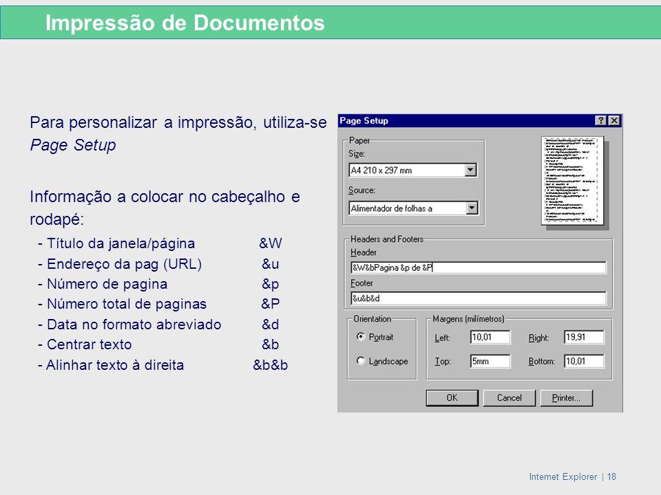 Internet Explorer   18 Para personalizar a impressão, utiliza-se Page Setup Informação a colocar no cabeçalho e rodapé: - Título da janela/página&W -