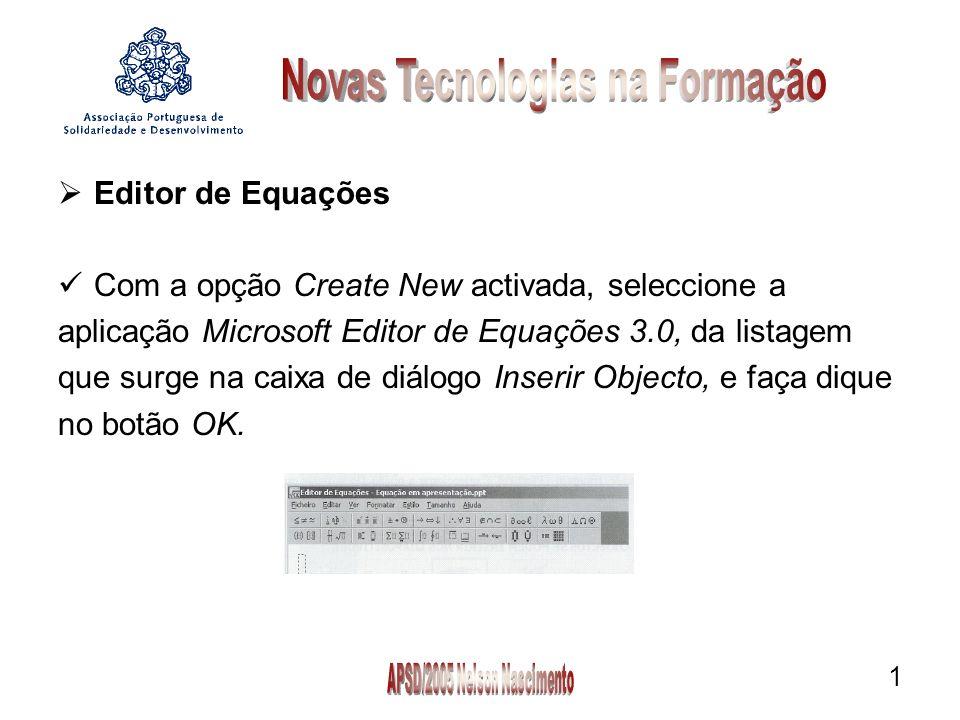1 Editor de Equações Com a opção Create New activada, seleccione a aplicação Microsoft Editor de Equações 3.0, da listagem que surge na caixa de diálogo Inserir Objecto, e faça dique no botão OK.
