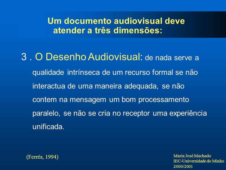 Maria José Machado IEC-Universidade do Minho 2000/2001 Um documento audiovisual deve atender a três dimensões: 3. O Desenho Audiovisual: de nada serve