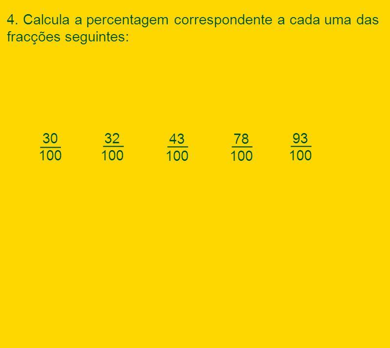 30 100 43 100 78 100 __ 93 100 32 100 __ 4. Calcula a percentagem correspondente a cada uma das fracções seguintes: