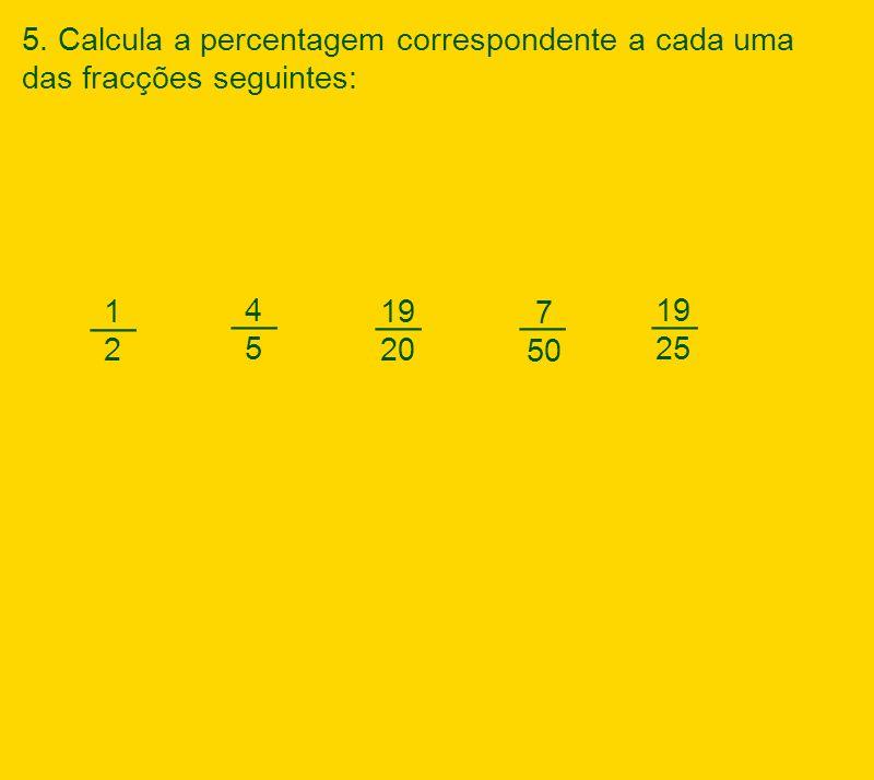 1212 19 20 7 50 __ 19 25 4545 __ 5. Calcula a percentagem correspondente a cada uma das fracções seguintes: