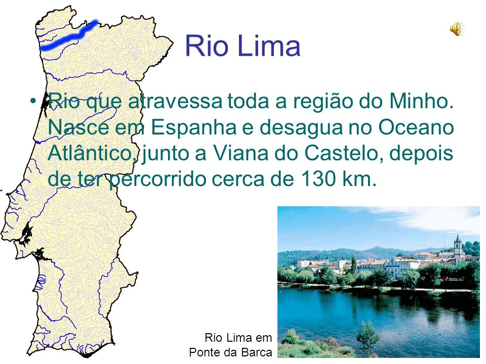 Rio Lima Rio que atravessa toda a região do Minho. Nasce em Espanha e desagua no Oceano Atlântico, junto a Viana do Castelo, depois de ter percorrido