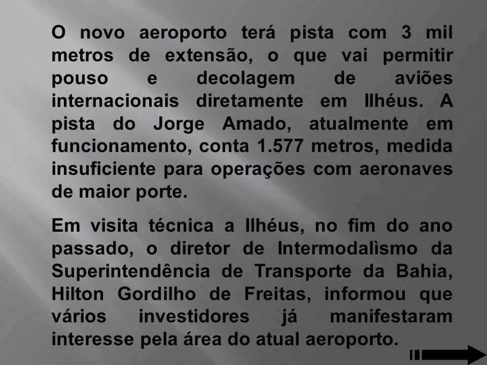 O novo aeroporto terá pista com 3 mil metros de extensão, o que vai permitir pouso e decolagem de aviões internacionais diretamente em Ilhéus. A pis