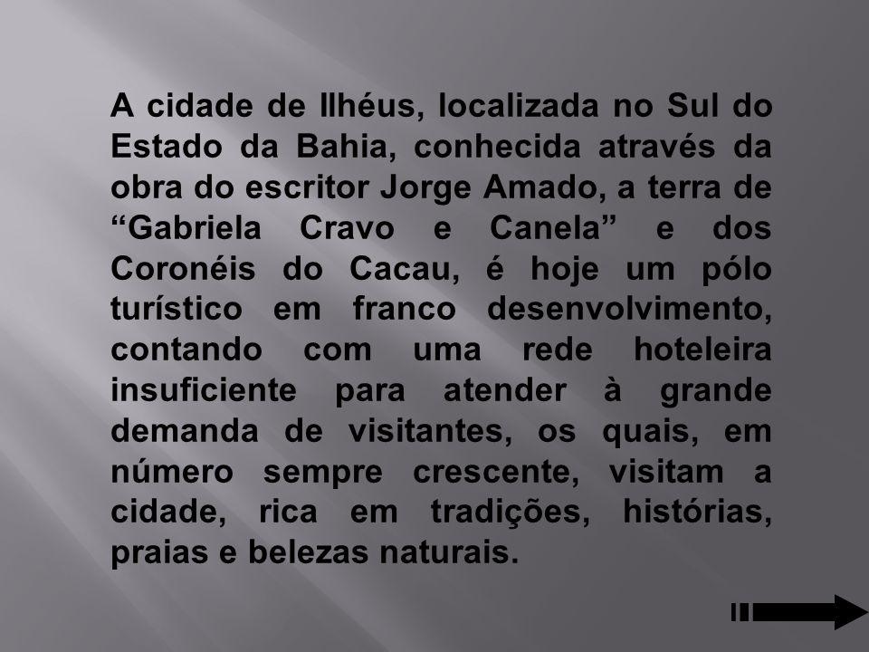 A cidade de Ilhéus, localizada no Sul do Estado da Bahia, conhecida através da obra do escritor Jorge Amado, a terra de Gabriela Cravo e Canela e dos