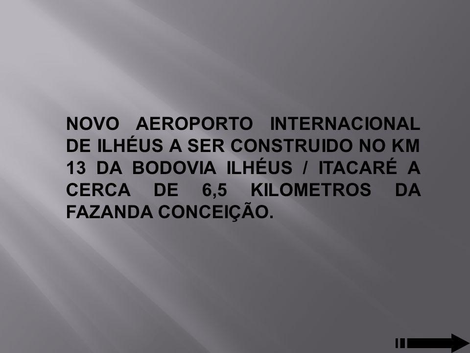 NOVO AEROPORTO INTERNACIONAL DE ILHÉUS A SER CONSTRUIDO NO KM 13 DA BODOVIA ILHÉUS / ITACARÉ A CERCA DE 6,5 KILOMETROS DA FAZANDA CONCEIÇÃO.