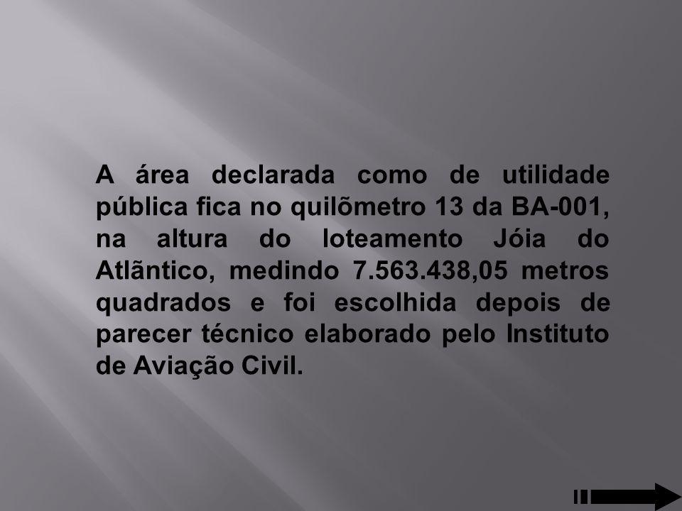 A área declarada como de utilidade pública fica no quilõmetro 13 da BA-001, na altura do loteamento Jóia do Atlãntico, medindo 7.563.438,05 metros quadrados e foi escolhida depois de parecer técnico elaborado pelo Instituto de Aviação Civil.