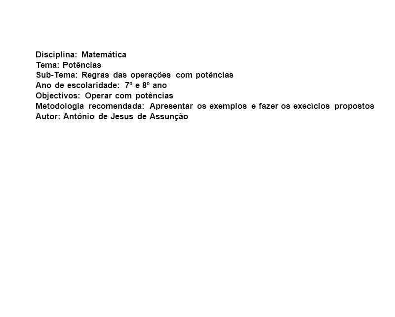 Disciplina: Matemática Tema: Potências Sub-Tema: Regras das operações com potências Ano de escolaridade: 7º e 8º ano Objectivos: Operar com potências Metodologia recomendada: Apresentar os exemplos e fazer os execícios propostos Autor: António de Jesus de Assunção