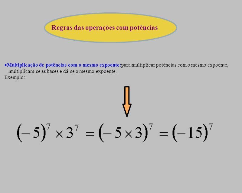 Multiplicação de potências com o mesmo expoente:para multiplicar potências com o mesmo expoente, multiplicam-se as bases e dá-se o mesmo expoente. Exe