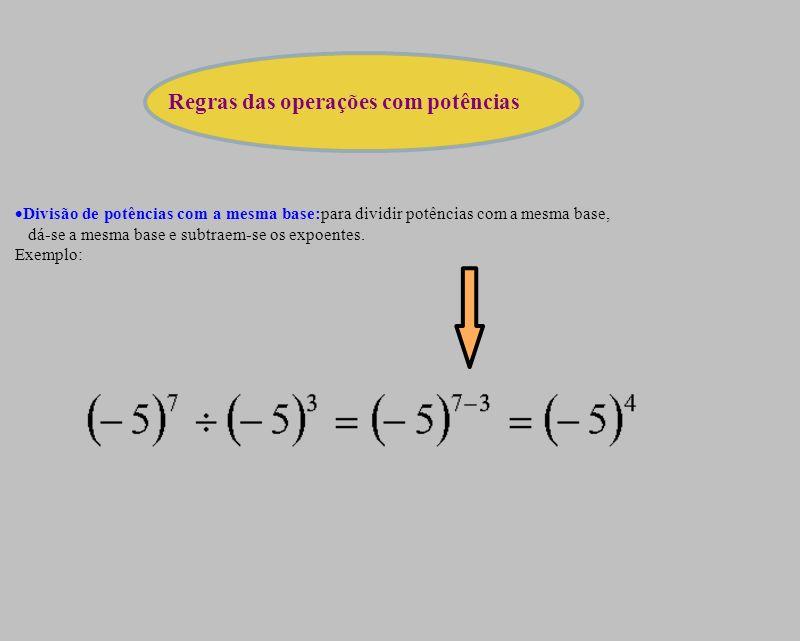 Divisão de potências com a mesma base:para dividir potências com a mesma base, dá-se a mesma base e subtraem-se os expoentes. Exemplo: Regras das oper