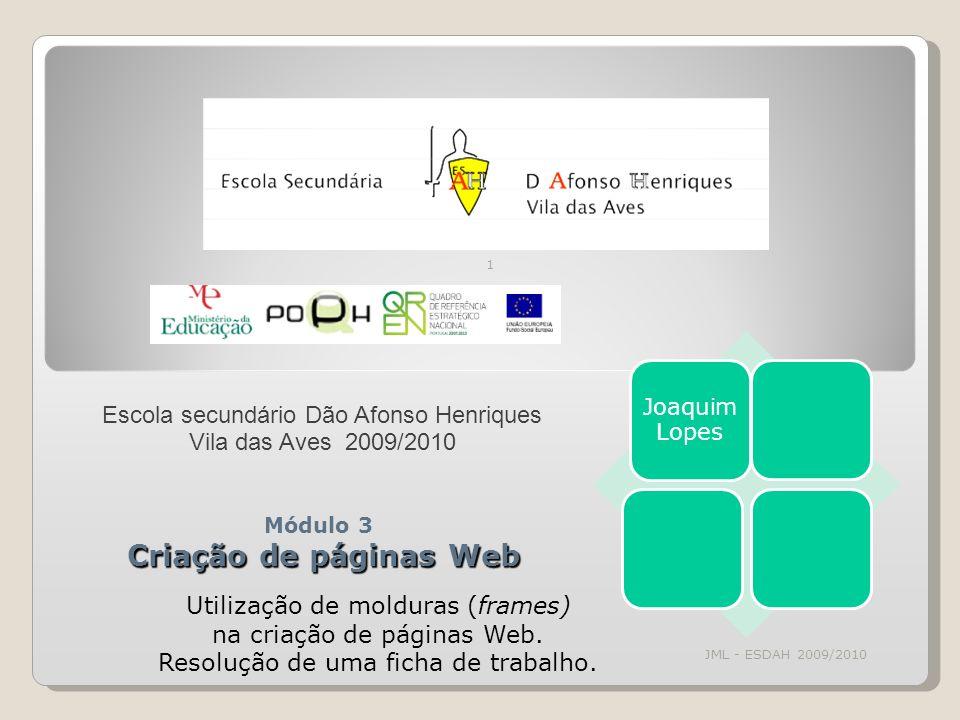 JML - ESDAH 2009/2010 1 Criação de páginas Web Módulo 3 Criação de páginas Web Joaquim Lopes Escola secundário Dão Afonso Henriques Vila das Aves 2009