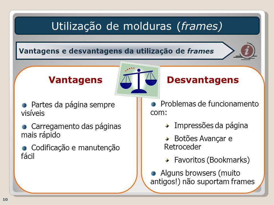 DesvantagensVantagens Utilização de molduras (frames) 10 Vantagens e desvantagens da utilização de frames Partes da página sempre visíveis Carregament