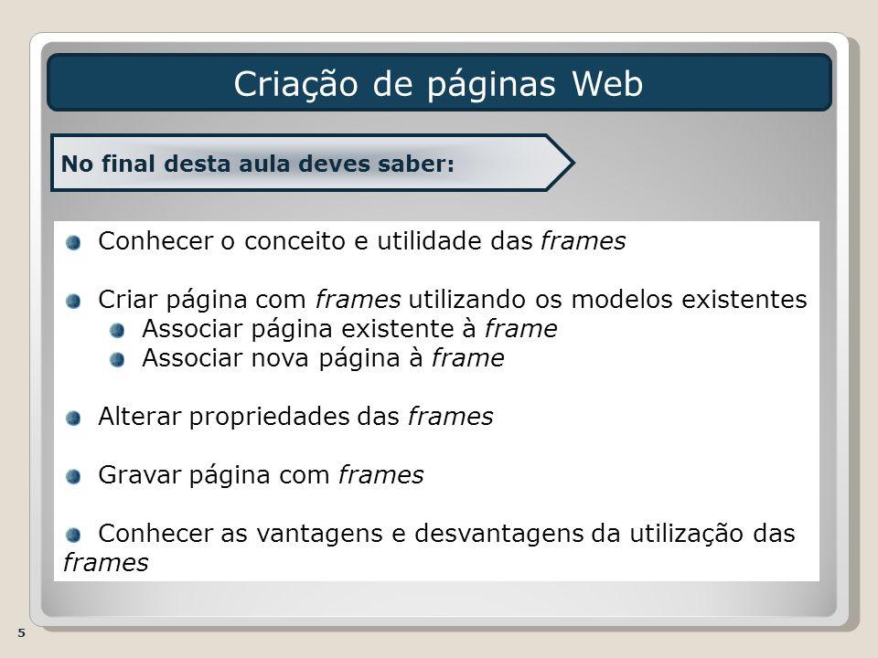 5 No final desta aula deves saber: Conhecer o conceito e utilidade das frames Criar página com frames utilizando os modelos existentes Associar página