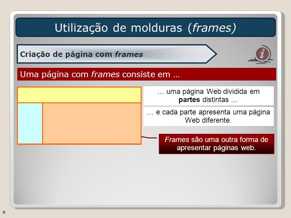 Utilização de molduras (frames) 6 Criação de página com frames Uma página com frames consiste em … … uma página Web dividida em partes distintas … … e