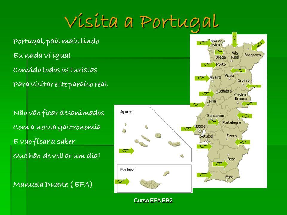 Curso EFA EB2 Visita a Portugal Portugal, país mais lindo Eu nada vi igual Convido todos os turistas Para visitar este paraíso real Não vão ficar desanimados Com a nossa gastronomia E vão ficar a saber Que hão-de voltar um dia.