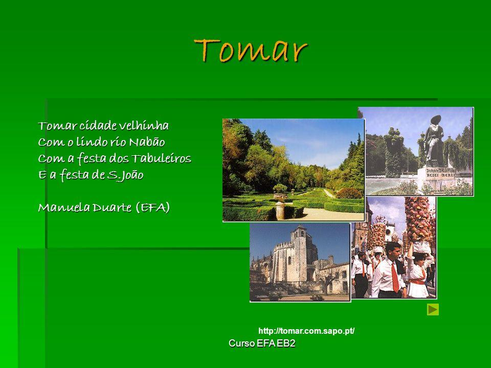 Curso EFA EB2 Tomar cidade velhinha Com o lindo rio Nabão Com a festa dos Tabuleiros E a festa de S.João Manuela Duarte (EFA) Tomar http://tomar.com.sapo.pt/