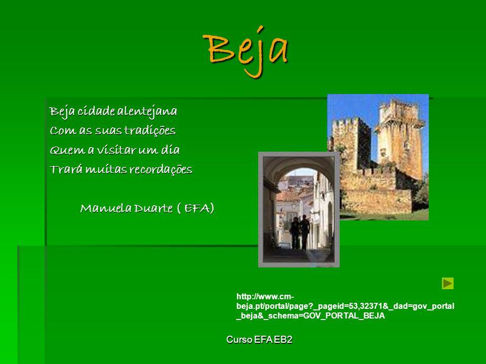 Curso EFA EB2 Beja Beja cidade alentejana Com as suas tradições Quem a visitar um dia Trará muitas recordações Manuela Duarte ( EFA) http://www.cm- beja.pt/portal/page?_pageid=53,32371&_dad=gov_portal _beja&_schema=GOV_PORTAL_BEJA