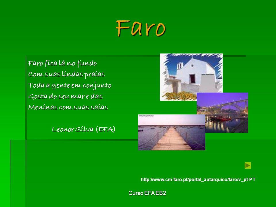 Curso EFA EB2 Faro Faro fica lá no fundo Com suas lindas praias Toda a gente em conjunto Gosta do seu mar e das Meninas com suas saias Leonor Silva (EFA) http://www.cm-faro.pt/portal_autarquico/faro/v_pt-PT