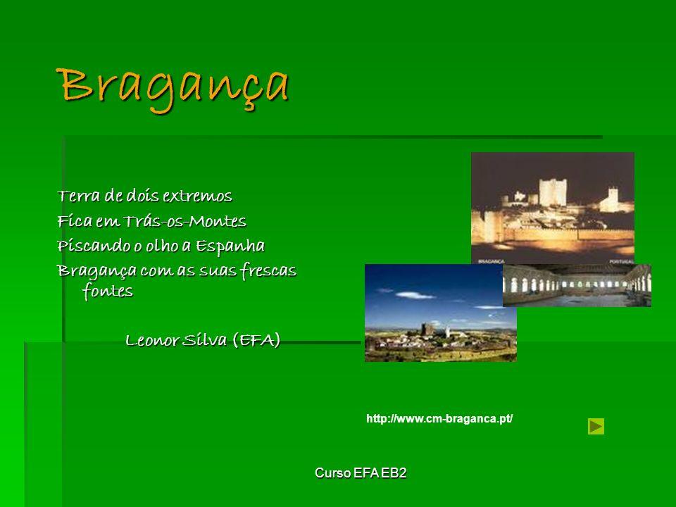 Curso EFA EB2 Terra de dois extremos Fica em Trás-os-Montes Piscando o olho a Espanha Bragança com as suas frescas fontes Leonor Silva (EFA) Bragança http://www.cm-braganca.pt/