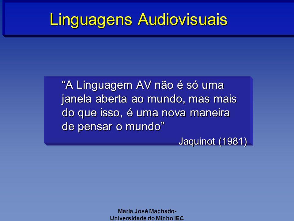 Maria José Machado- Universidade do Minho IEC A Linguagem AV não é só uma janela aberta ao mundo, mas mais do que isso, é uma nova maneira de pensar o mundo Jaquinot (1981) Linguagens Audiovisuais