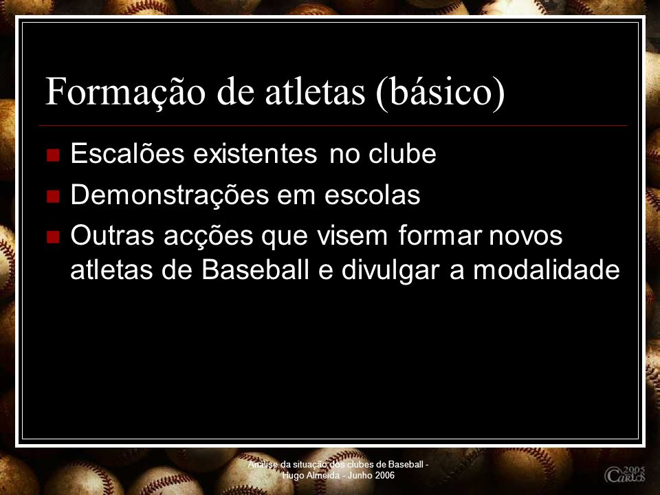 Análise da situação dos clubes de Baseball - Hugo Almeida - Junho 2006 Formação de atletas(básico) Escalões existentes no clube Demonstrações em escol