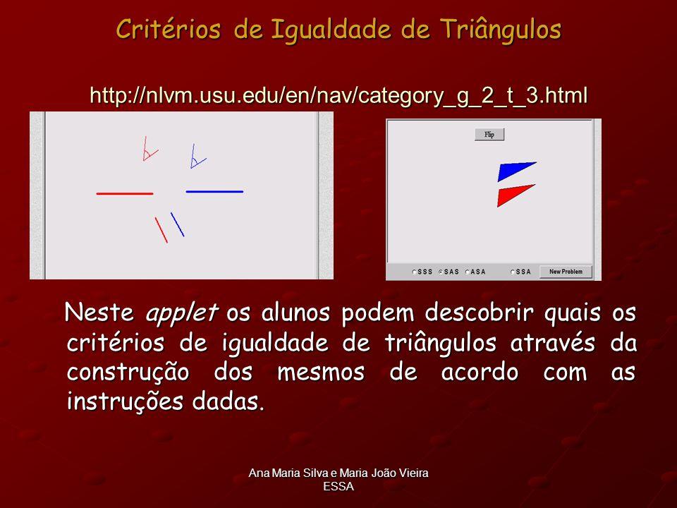 Ana Maria Silva e Maria João Vieira ESSA Critérios de Igualdade de Triângulos http://nlvm.usu.edu/en/nav/category_g_2_t_3.html Neste applet os alunos