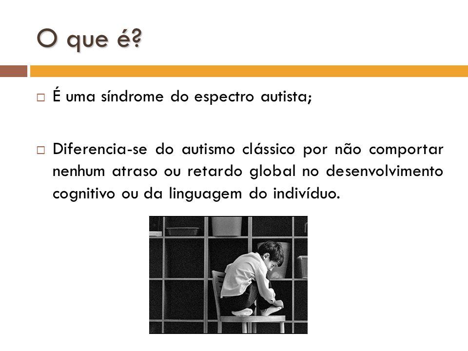 O que é? É uma síndrome do espectro autista; Diferencia-se do autismo clássico por não comportar nenhum atraso ou retardo global no desenvolvimento co