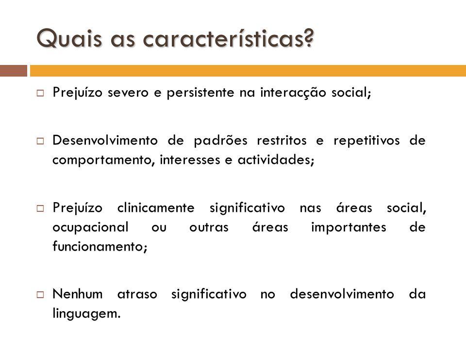 Quais as características? Prejuízo severo e persistente na interacção social; Desenvolvimento de padrões restritos e repetitivos de comportamento, int