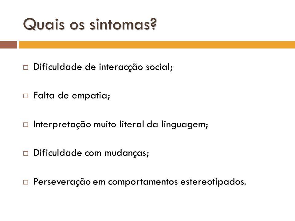 Quais os sintomas? Dificuldade de interacção social; Falta de empatia; Interpretação muito literal da linguagem; Dificuldade com mudanças; Perseveraçã