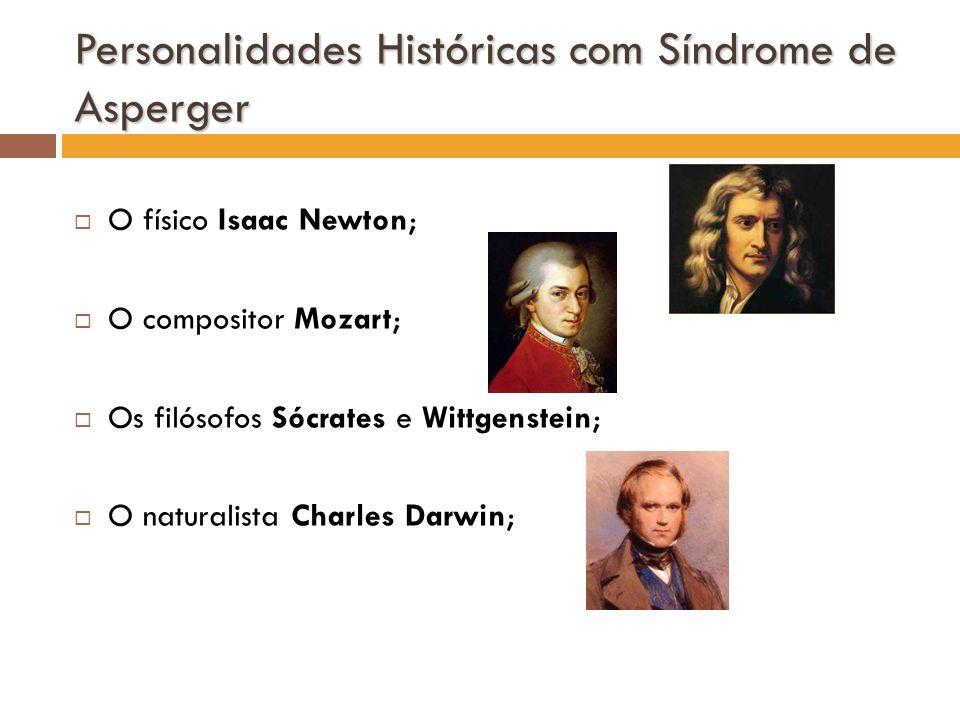 Personalidades Históricas com Síndrome de Asperger O físico Isaac Newton; O compositor Mozart; Os filósofos Sócrates e Wittgenstein; O naturalista Cha