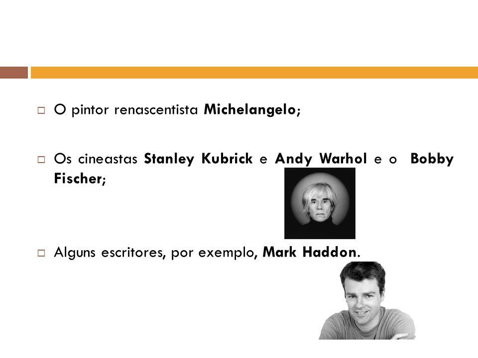 O pintor renascentista Michelangelo; Os cineastas Stanley Kubrick e Andy Warhol e o Bobby Fischer; Alguns escritores, por exemplo, Mark Haddon.