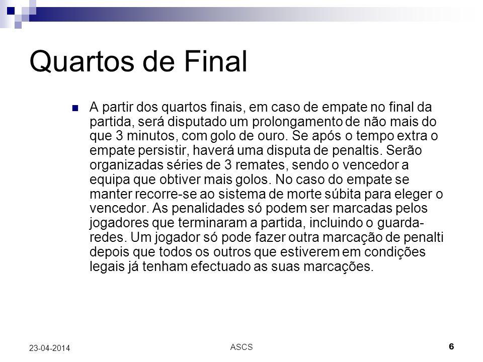 ASCS 6 23-04-2014 Quartos de Final A partir dos quartos finais, em caso de empate no final da partida, será disputado um prolongamento de não mais do que 3 minutos, com golo de ouro.