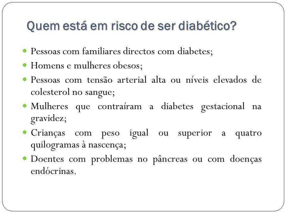 Quem está em risco de ser diabético? Pessoas com familiares directos com diabetes; Homens e mulheres obesos; Pessoas com tensão arterial alta ou nívei