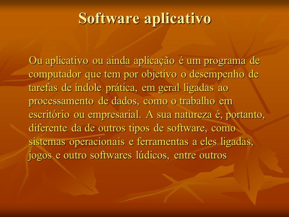 Software aplicativo Ou aplicativo ou ainda aplicação é um programa de computador que tem por objetivo o desempenho de tarefas de índole prática, em ge