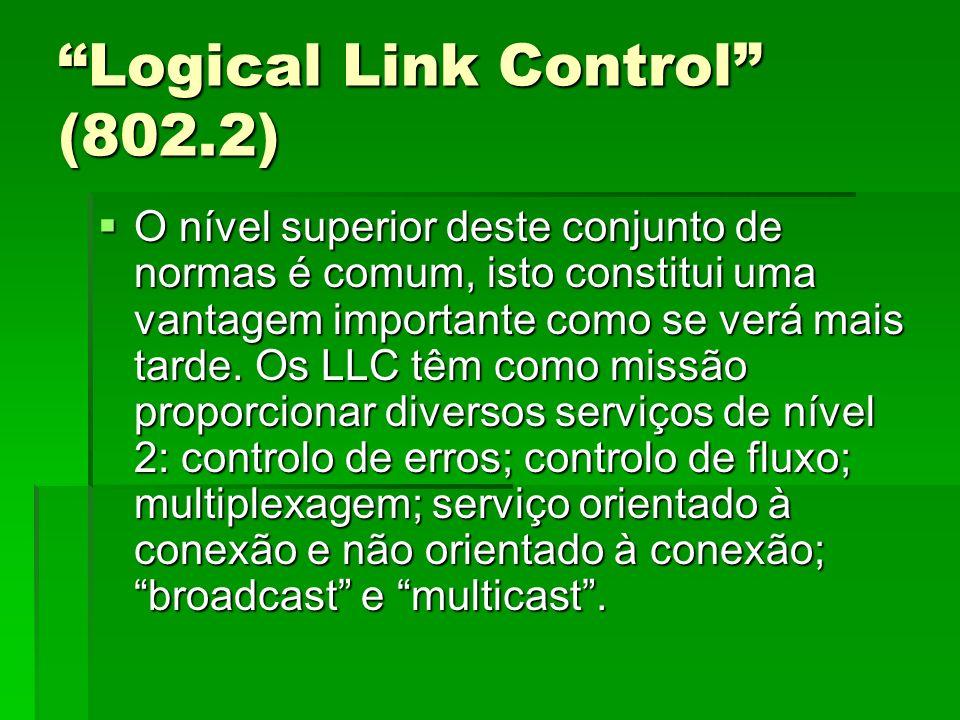Logical Link Control (802.2) O nível superior deste conjunto de normas é comum, isto constitui uma vantagem importante como se verá mais tarde. Os LLC