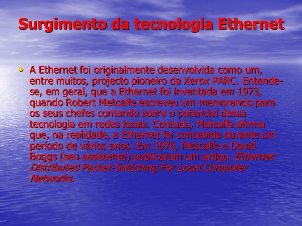 Surgimento da tecnologia Ethernet A Ethernet foi originalmente desenvolvida como um, entre muitos, projecto pioneiro da Xerox PARC. Entende- se, em ge